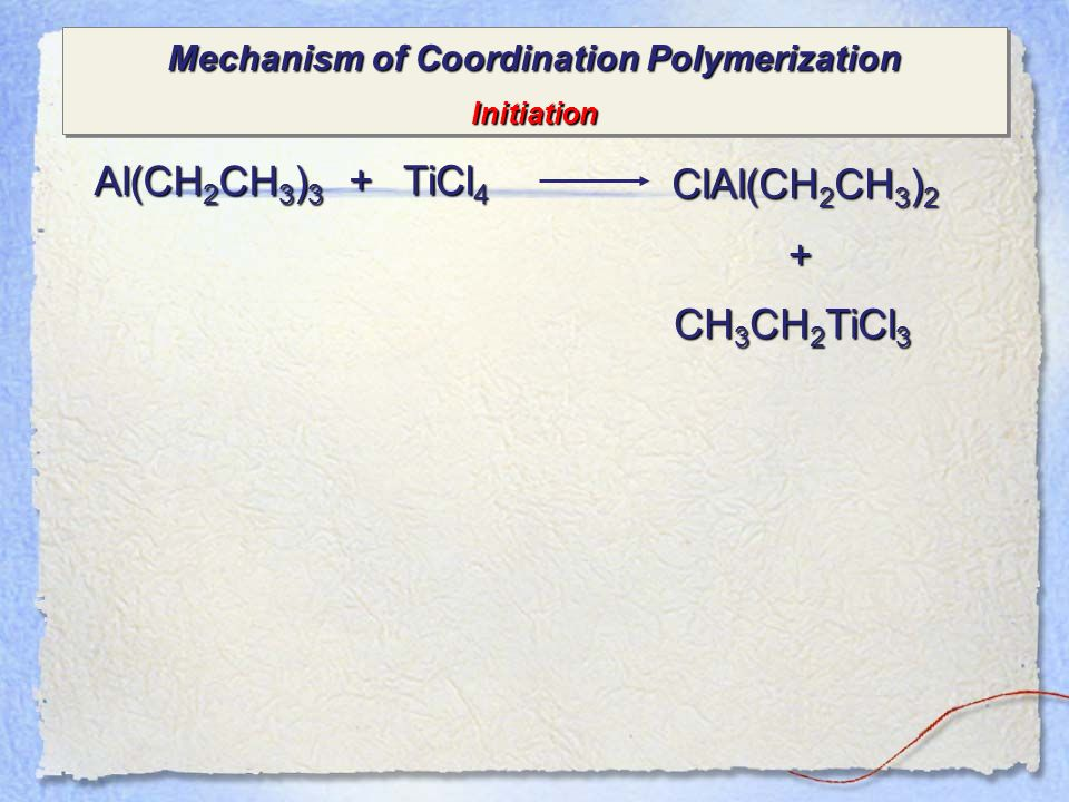 Mechanism of Coordination Polymerization Initiation Initiation Al(CH 2 CH 3 ) 3 + TiCl 4 ClAl(CH 2 CH 3 ) 2 + CH 3 CH 2 TiCl 3