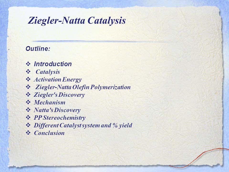 Ziegler-Natta Catalysis Outline: Introduction Catalysis Activation Energy Ziegler-Natta Olefin Polymerization Ziegler's Discovery Mechanism Natta's Di