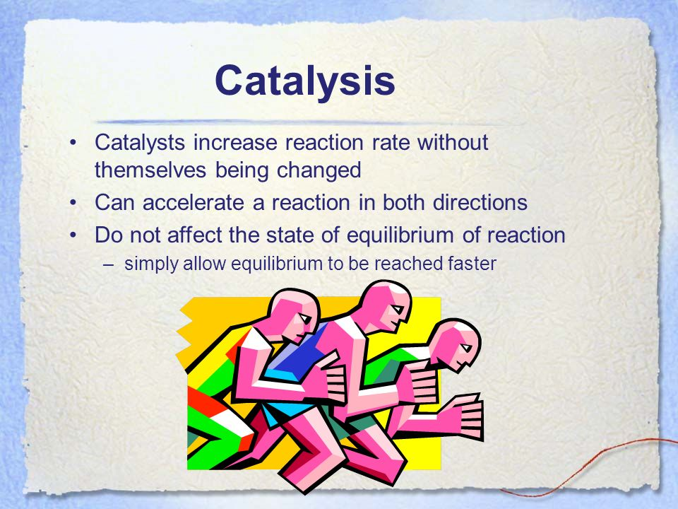 Catalysis Catalysts increase reaction rate without themselves being changed Can accelerate a reaction in both directions Do not affect the state of eq