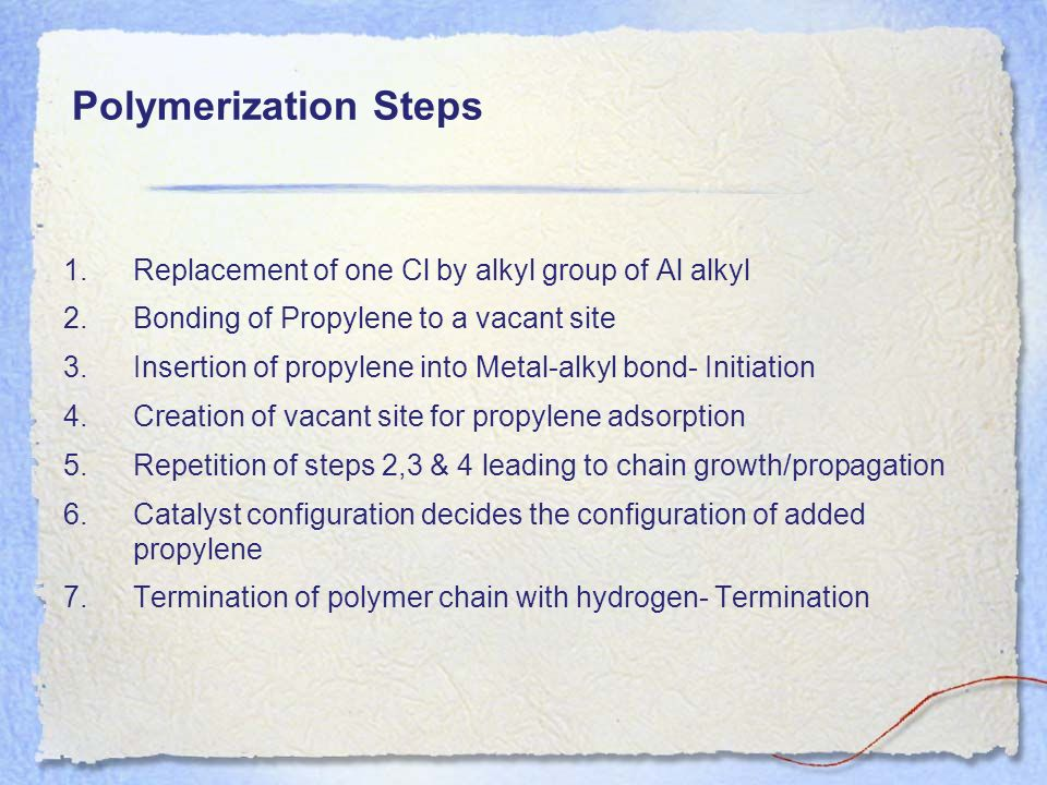 Polymerization Steps 1.Replacement of one Cl by alkyl group of Al alkyl 2.Bonding of Propylene to a vacant site 3.Insertion of propylene into Metal-al