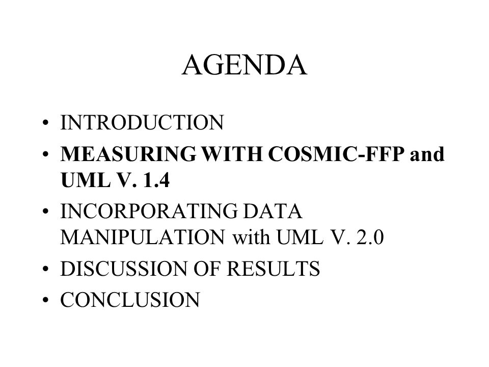 AGENDA INTRODUCTION MEASURING WITH COSMIC-FFP and UML V. 1.4 INCORPORATING DATA MANIPULATION with UML V. 2.0 DISCUSSION OF RESULTS CONCLUSION