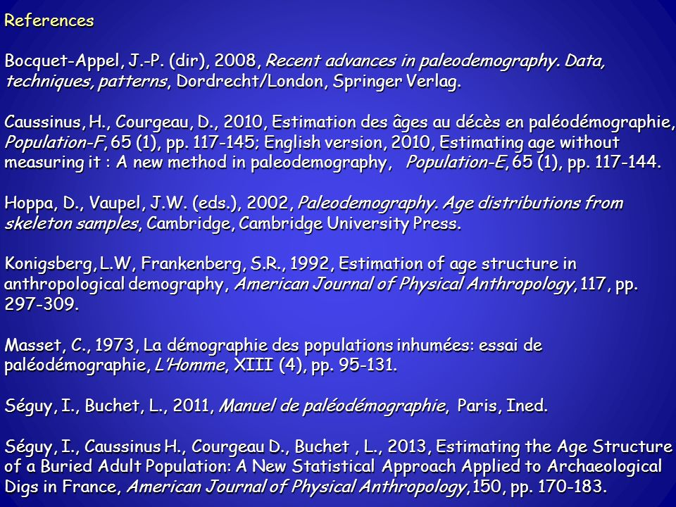 References Bocquet-Appel, J.-P. (dir), 2008, Recent advances in paleodemography. Data, techniques, patterns, Dordrecht/London, Springer Verlag. Caussi