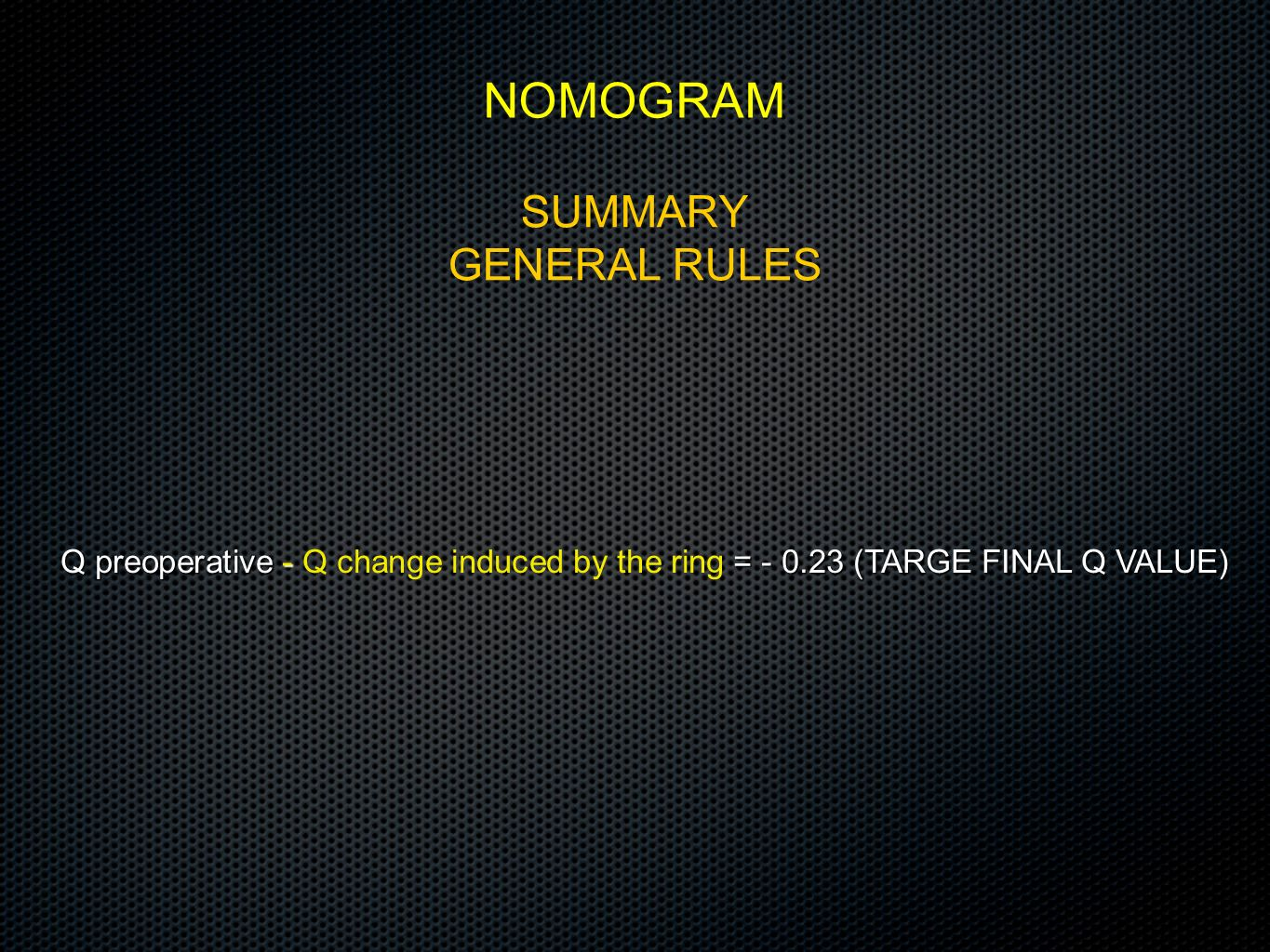 SUMMARY GENERAL RULES NOMOGRAM Q preoperative - = - 0.23 (TARGE FINAL Q VALUE) Q preoperative - Q change induced by the ring = - 0.23 (TARGE FINAL Q V