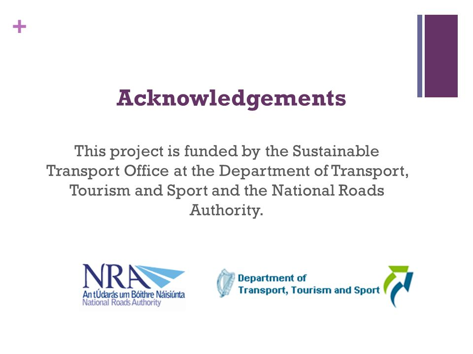 + Acknowledgements This project is funded by the Sustainable Transport Office at the Department of Transport, Tourism and Sport and the National Roads