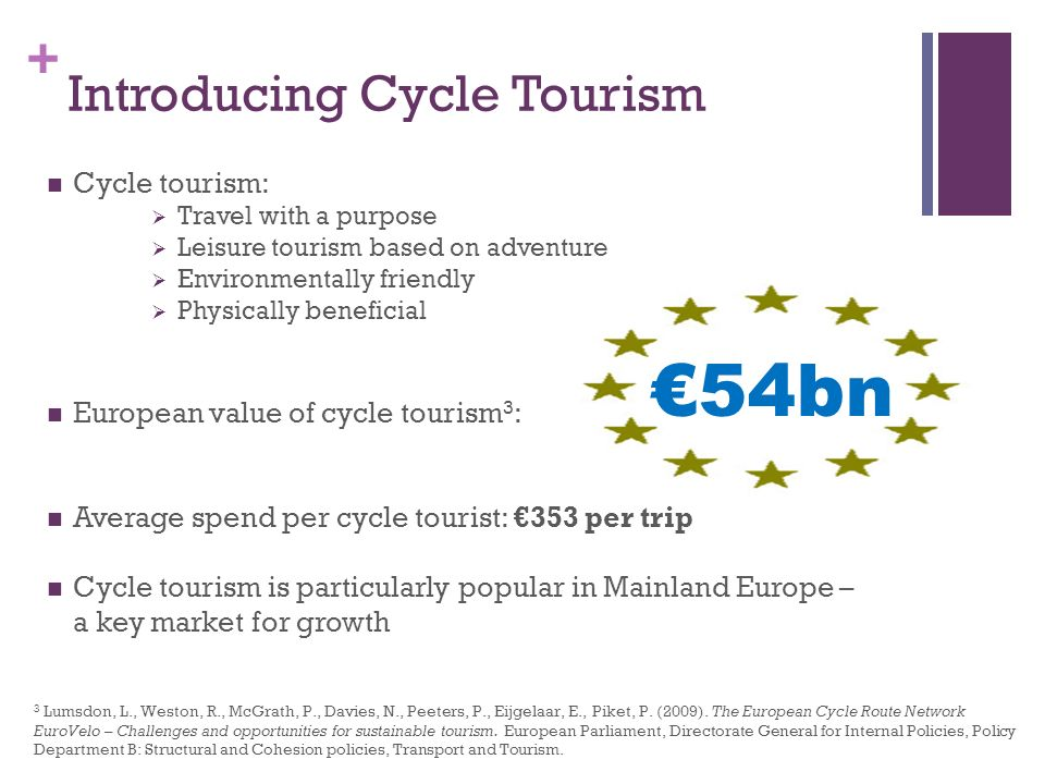 + Introducing Cycle Tourism Cycle tourism: Travel with a purpose Leisure tourism based on adventure Environmentally friendly Physically beneficial European value of cycle tourism 3 : Average spend per cycle tourist: 353 per trip Cycle tourism is particularly popular in Mainland Europe – a key market for growth 54bn 3 Lumsdon, L., Weston, R., McGrath, P., Davies, N., Peeters, P., Eijgelaar, E., Piket, P.