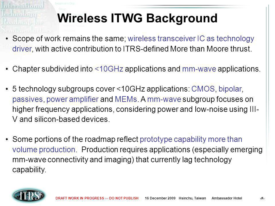 16 December 2009 Hsinchu, Taiwan Ambassador Hotel 5DRAFT WORK IN PROGRESS --- DO NOT PUBLISH Wireless Communication Application Spectrum SiGe HBT LDMOS GaN HEMT GaAs PHEMT InP PHEMT III-V HBT GaAs MHEMT InP HBT RF-AMS technologiesmm-wave technologiesFuture consideration CMOS MEMS SiGe HBT GaN HEMT CMOS MEMS Frequency [GHz] GSM CDMA WCDMA ISM GPS Satellite TV UWB 802.11 Bluetooth WPAN Auto Radar All-weather landing Imaging Spectroscopy etc.
