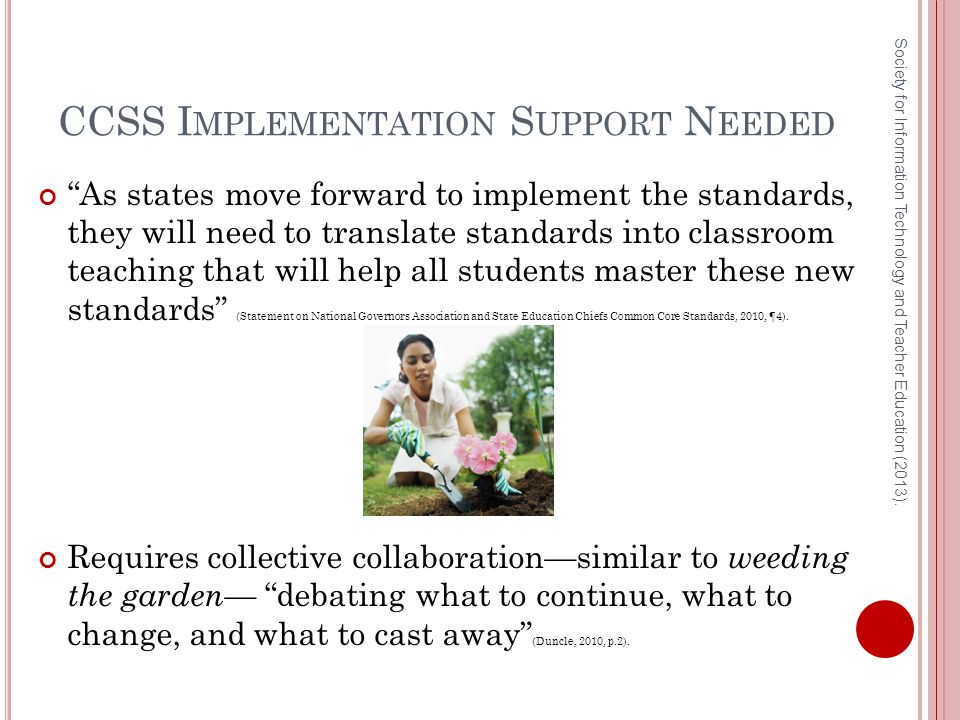 CCSS I MPLEMENTATION S UPPORT N EEDED As states move forward to implement the standards, they will need to translate standards into classroom teaching that will help all students master these new standards (Statement on National Governors Association and State Education Chiefs Common Core Standards, 2010, ¶4).
