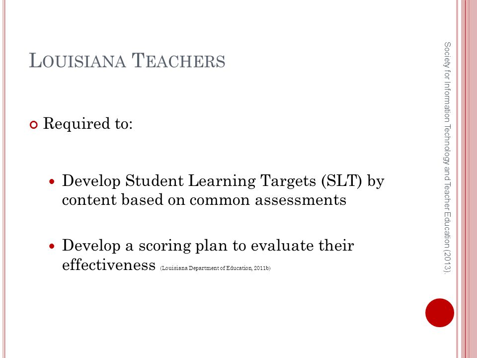 L OUISIANA T EACHERS Required to: Develop Student Learning Targets (SLT) by content based on common assessments Develop a scoring plan to evaluate their effectiveness (Louisiana Department of Education, 2011b) Society for Information Technology and Teacher Education (2013).