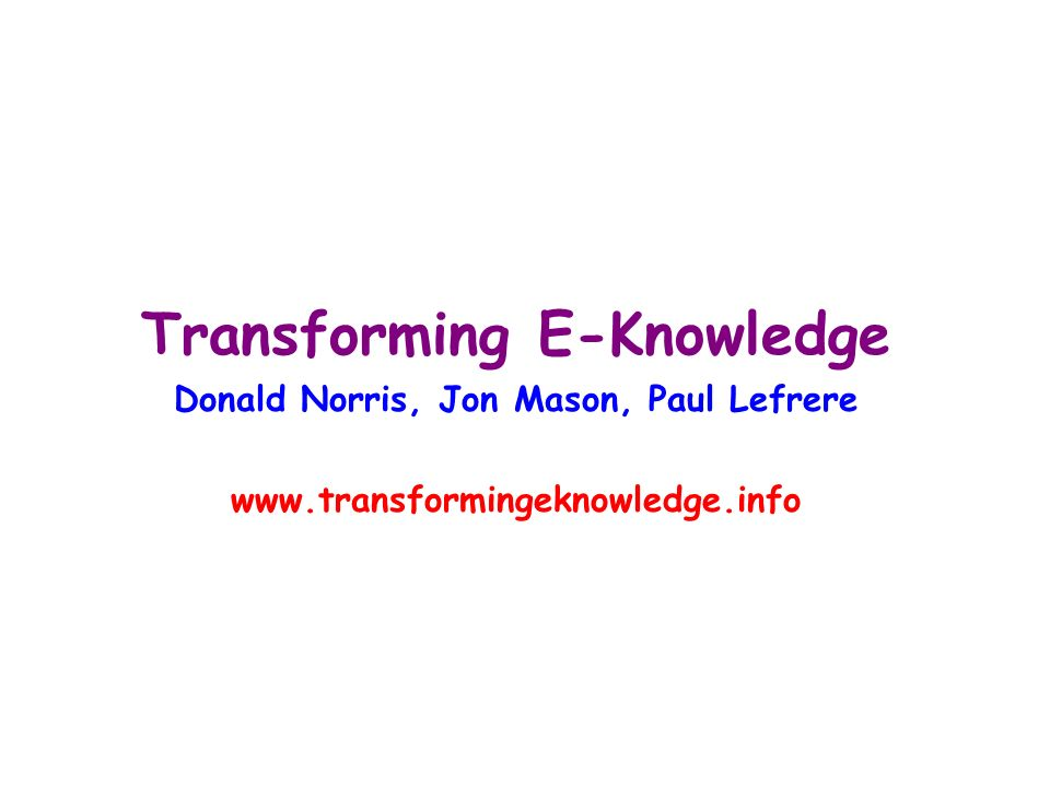 Transforming E-Knowledge Donald Norris, Jon Mason, Paul Lefrere