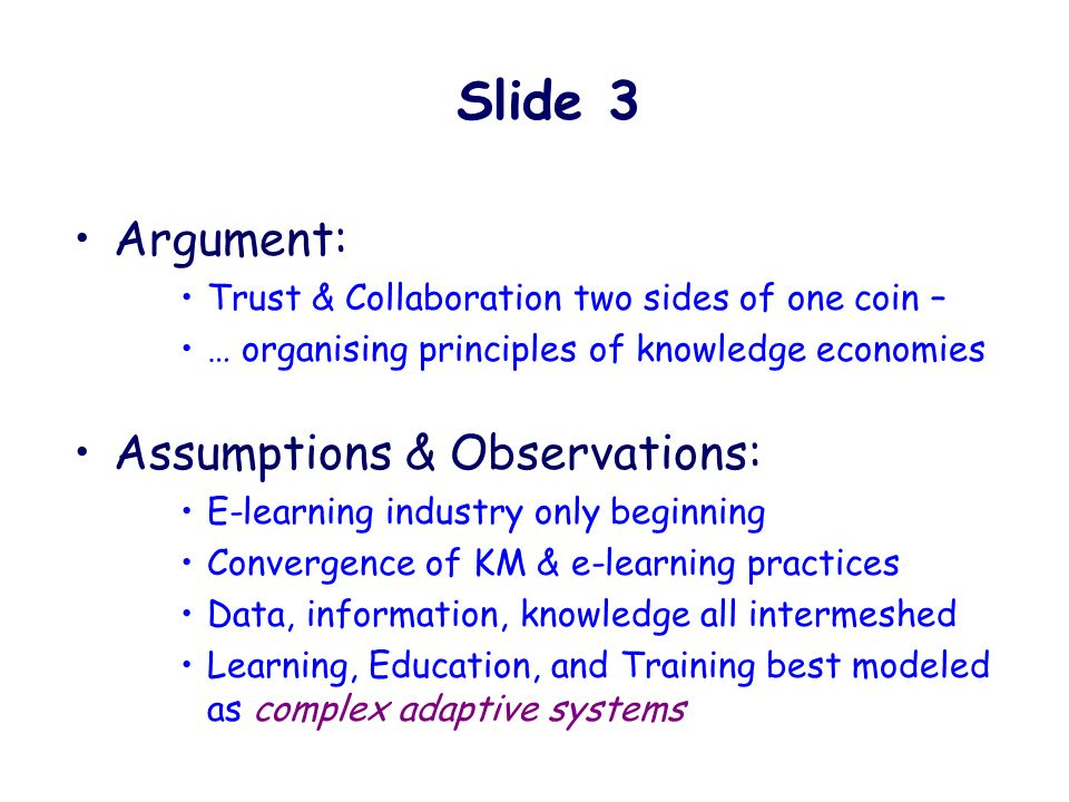 Argument: Trust & Collaboration two sides of one coin – … organising principles of knowledge economies Assumptions & Observations: E-learning industry only beginning Convergence of KM & e-learning practices Data, information, knowledge all intermeshed Learning, Education, and Training best modeled as complex adaptive systems Slide 3