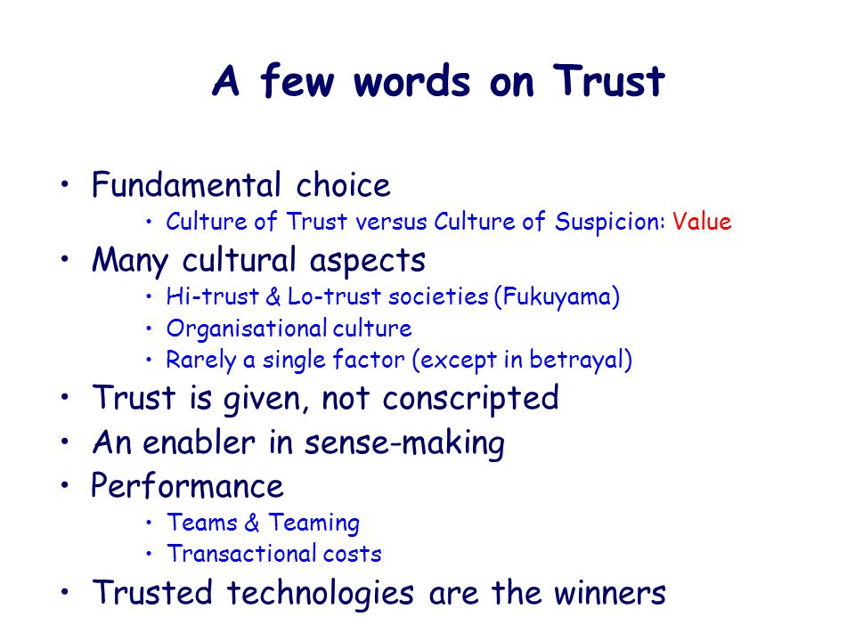 Fundamental choice Culture of Trust versus Culture of Suspicion: Value Many cultural aspects Hi-trust & Lo-trust societies (Fukuyama) Organisational culture Rarely a single factor (except in betrayal) Trust is given, not conscripted An enabler in sense-making Performance Teams & Teaming Transactional costs Trusted technologies are the winners A few words on Trust