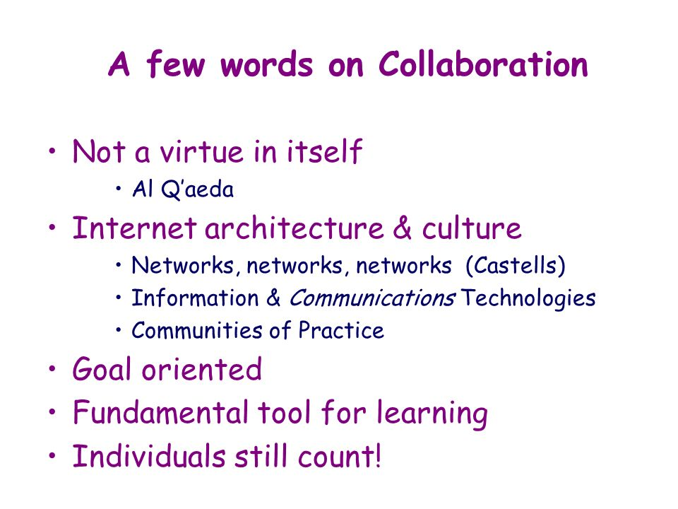 Not a virtue in itself Al Qaeda Internet architecture & culture Networks, networks, networks (Castells) Information & Communications Technologies Communities of Practice Goal oriented Fundamental tool for learning Individuals still count.