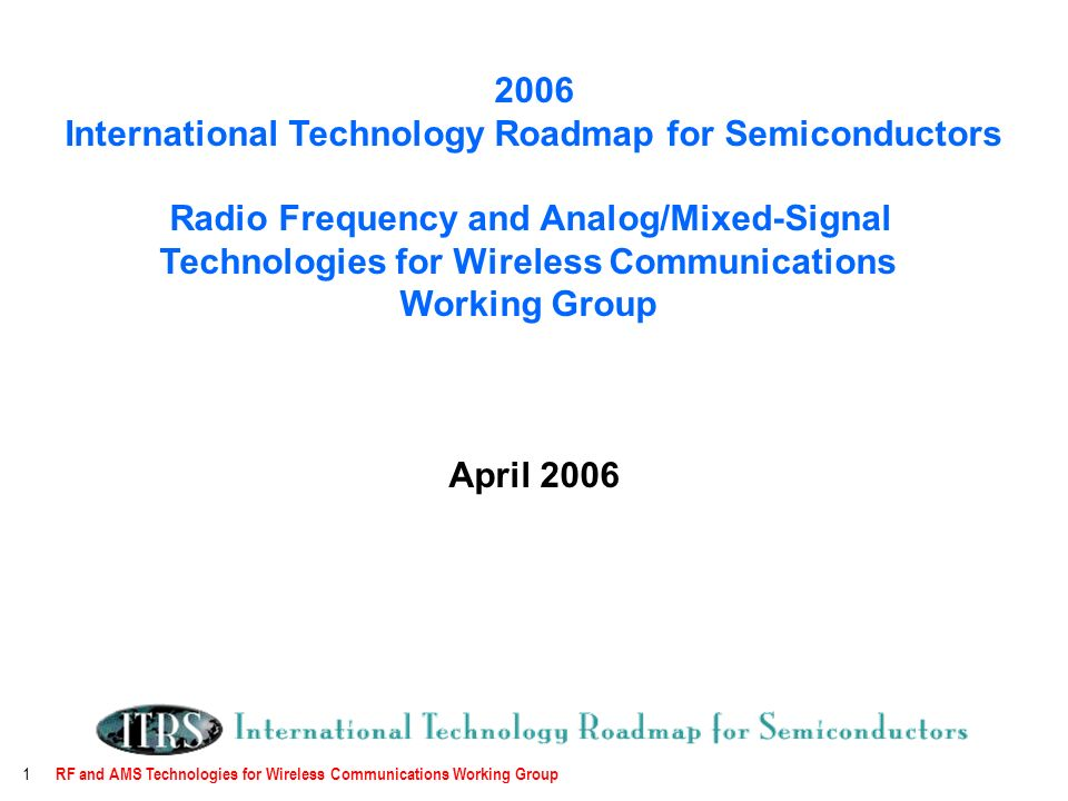 RF and AMS Technologies for Wireless Communications Working Group International Technology Roadmap for Semiconductors Radio Frequency and Analog/Mixed-Signal Technologies for Wireless Communications Working Group April 2006