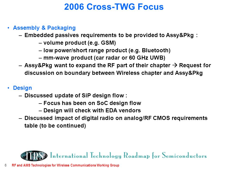 RF and AMS Technologies for Wireless Communications Working Group 6 Assembly & Packaging –Embedded passives requirements to be provided to Assy&Pkg : – volume product (e.g.