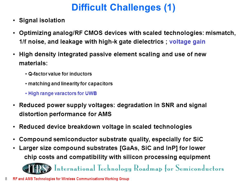 RF and AMS Technologies for Wireless Communications Working Group 8 Signal isolation Optimizing analog/RF CMOS devices with scaled technologies: mismatch, 1/f noise, and leakage with high-k gate dielectrics ; voltage gain High density integrated passive element scaling and use of new materials: Q-factor value for inductors matching and linearity for capacitors High range varactors for UWB Reduced power supply voltages: degradation in SNR and signal distortion performance for AMS Reduced device breakdown voltage in scaled technologies Compound semiconductor substrate quality, especially for SiC Larger size compound substrates [GaAs, SiC and InP] for lower chip costs and compatibility with silicon processing equipment Difficult Challenges (1)