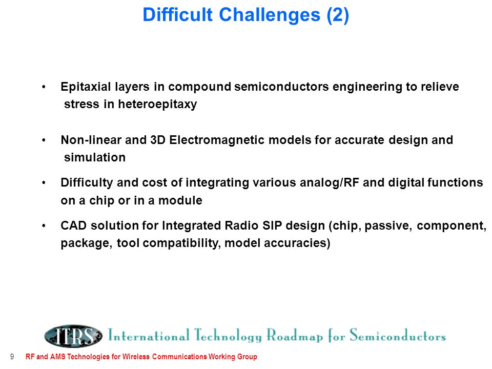 RF and AMS Technologies for Wireless Communications Working Group 9 Epitaxial layers in compound semiconductors engineering to relieve stress in heteroepitaxy Non-linear and 3D Electromagnetic models for accurate design and simulation Difficulty and cost of integrating various analog/RF and digital functions on a chip or in a module CAD solution for Integrated Radio SIP design (chip, passive, component, package, tool compatibility, model accuracies) Difficult Challenges (2)