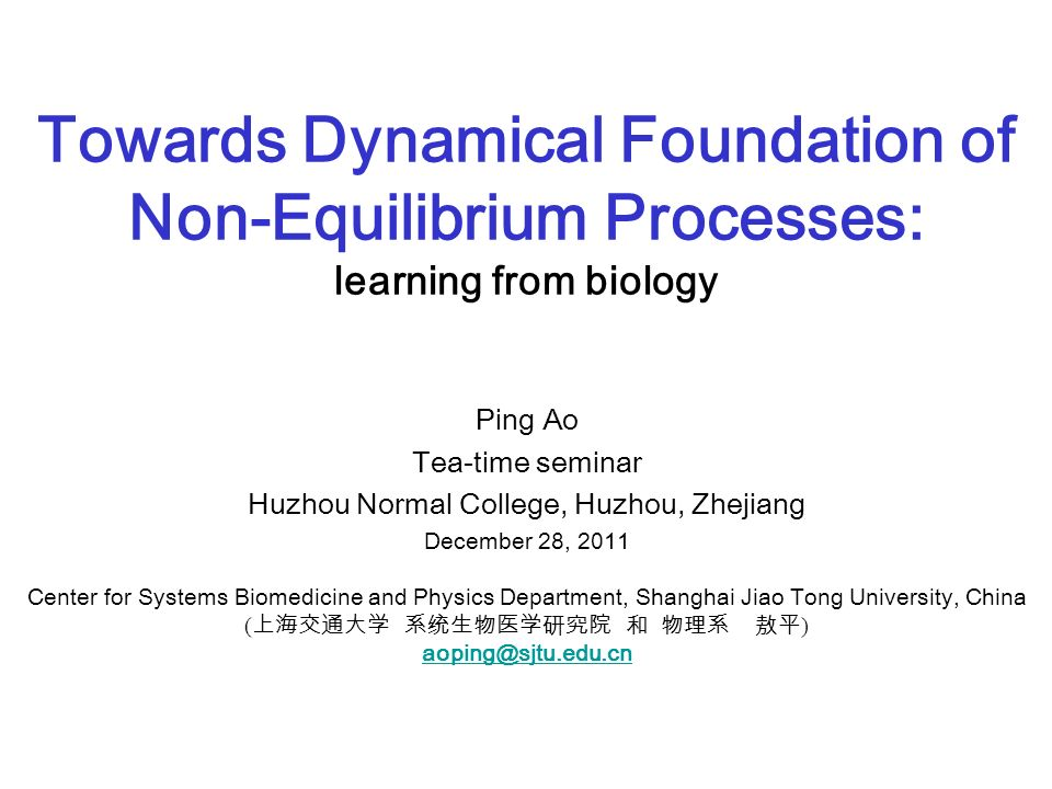 Towards Dynamical Foundation of Non-Equilibrium Processes: learning from biology Ping Ao Tea-time seminar Huzhou Normal College, Huzhou, Zhejiang December 28, 2011 Center for Systems Biomedicine and Physics Department, Shanghai Jiao Tong University, China ( )