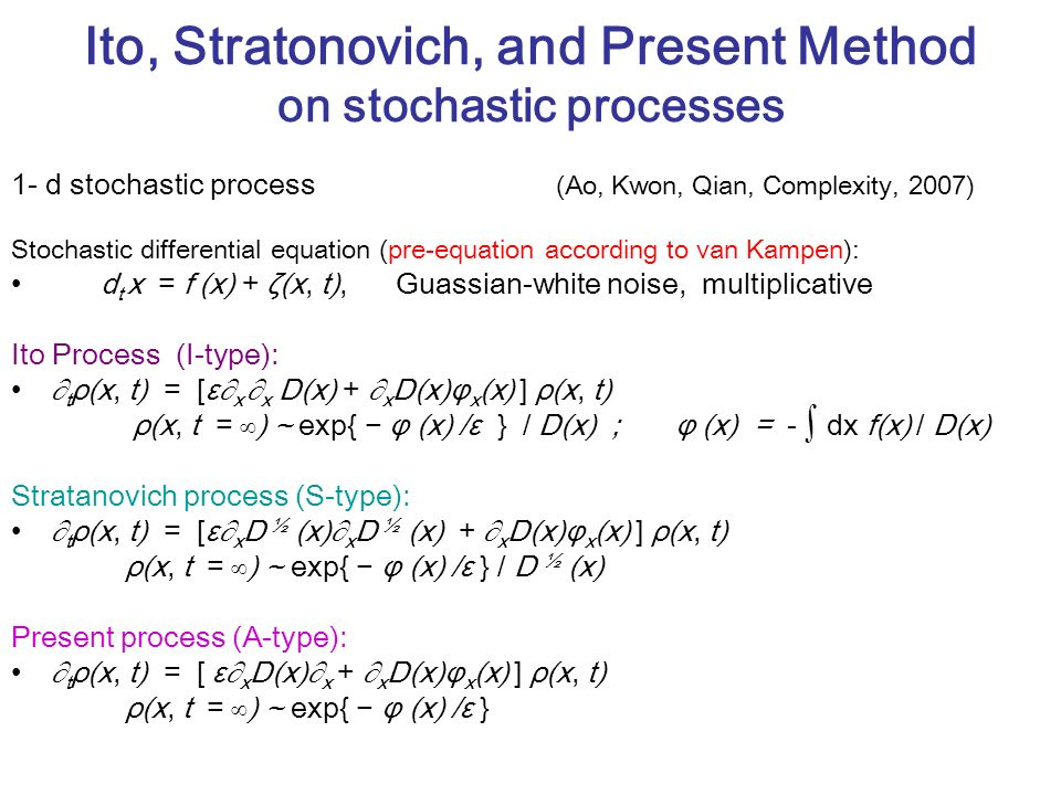 Ito, Stratonovich, and Present Method on stochastic processes 1- d stochastic process (Ao, Kwon, Qian, Complexity, 2007) Stochastic differential equation (pre-equation according to van Kampen): d t x = f (x) + ζ(x, t), Guassian-white noise, multiplicative Ito Process (I-type): t ρ(x, t) = [ε x x D(x) + x D(x)φ x (x) ] ρ(x, t) ρ(x, t = ) ~ exp{ φ (x) /ε } / D(x) ; φ (x) = - dx f(x) / D(x) Stratanovich process (S-type): t ρ(x, t) = [ε x D ½ (x) x D ½ (x) + x D(x)φ x (x) ] ρ(x, t) ρ(x, t = ) ~ exp{ φ (x) /ε } / D ½ (x) Present process (A-type): t ρ(x, t) = [ ε x D(x) x + x D(x)φ x (x) ] ρ(x, t) ρ(x, t = ) ~ exp{ φ (x) /ε }