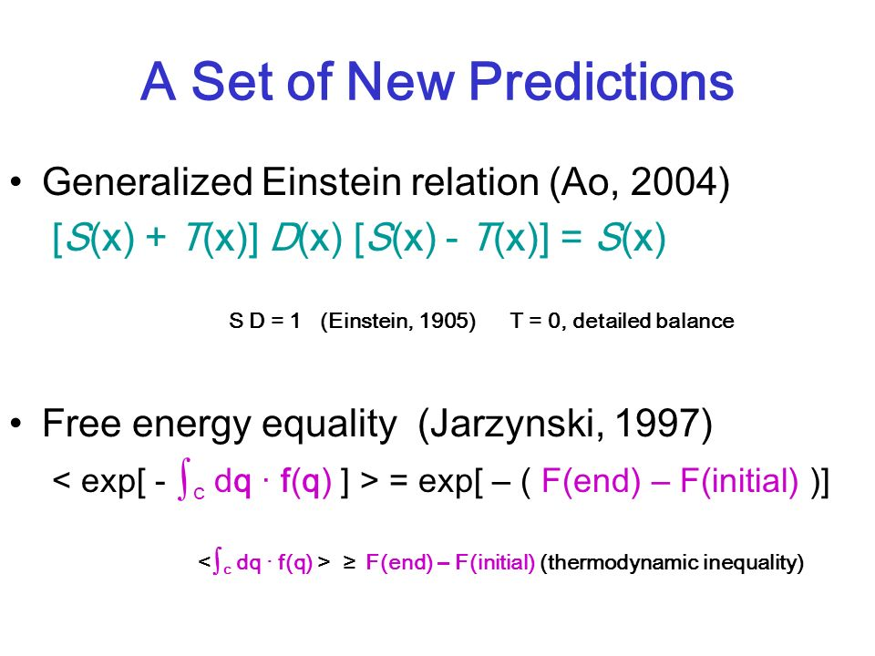 A Set of New Predictions Generalized Einstein relation (Ao, 2004) [S(x) + T(x)] D(x) [S(x) - T(x)] = S(x) S D = 1 (Einstein, 1905) T = 0, detailed balance Free energy equality (Jarzynski, 1997) = exp[ – ( F(end) – F(initial) )] F(end) – F(initial) (thermodynamic inequality)