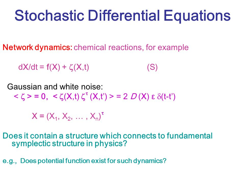 Stochastic Differential Equations Network dynamics: chemical reactions, for example dX/dt = f(X) + (X,t) (S) Gaussian and white noise: = 0, = 2 D (X) ε (t-t) X = (X 1, X 2, …, X n ) Does it contain a structure which connects to fundamental symplectic structure in physics.