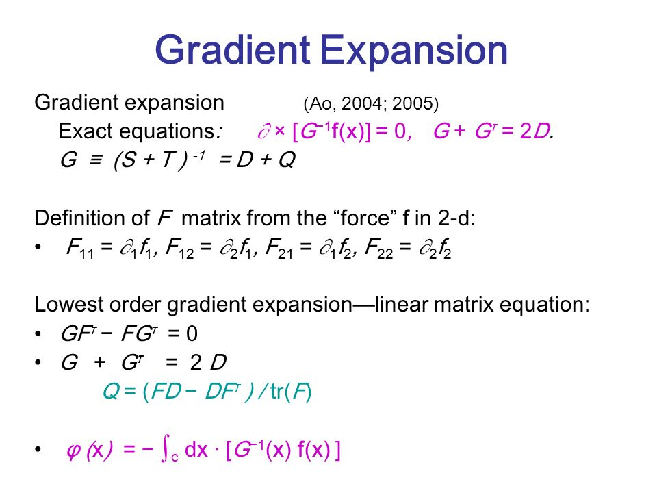 Gradient Expansion Gradient expansion (Ao, 2004; 2005) Exact equations: × [G 1 f(x)] = 0, G + G τ = 2D.