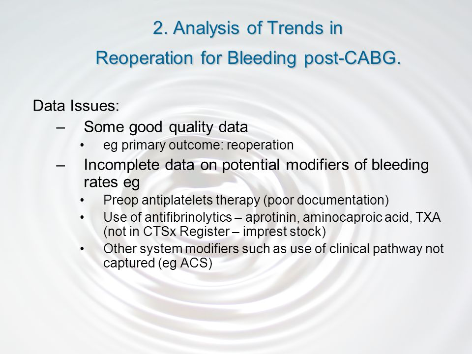 Data Issues: –Some good quality data eg primary outcome: reoperation –Incomplete data on potential modifiers of bleeding rates eg Preop antiplatelets therapy (poor documentation) Use of antifibrinolytics – aprotinin, aminocaproic acid, TXA (not in CTSx Register – imprest stock) Other system modifiers such as use of clinical pathway not captured (eg ACS) 2.