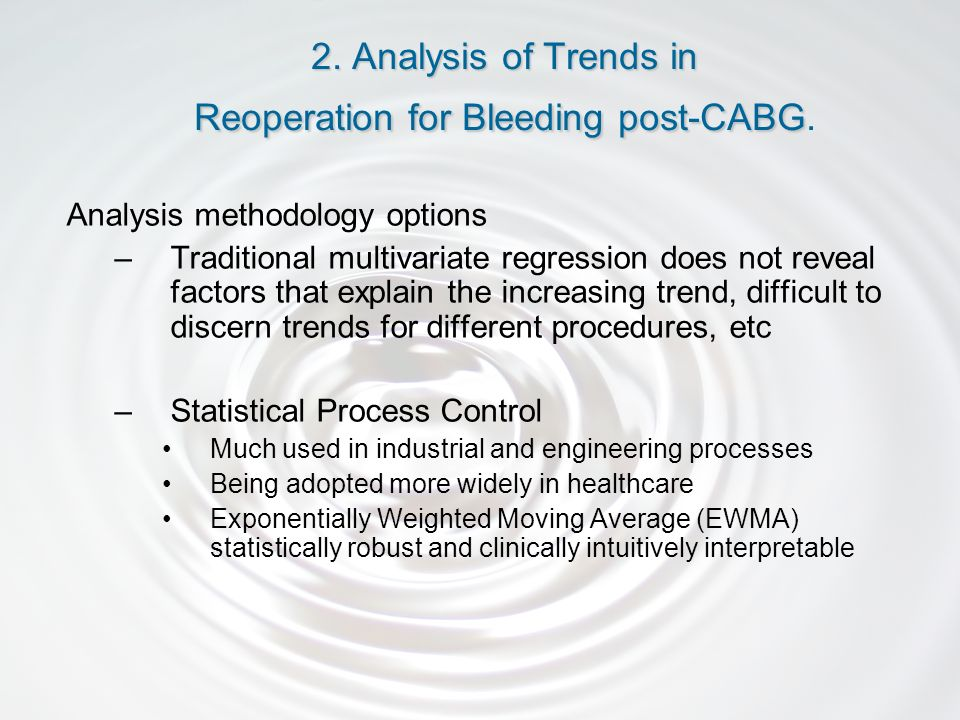 Analysis methodology options –Traditional multivariate regression does not reveal factors that explain the increasing trend, difficult to discern trends for different procedures, etc –Statistical Process Control Much used in industrial and engineering processes Being adopted more widely in healthcare Exponentially Weighted Moving Average (EWMA) statistically robust and clinically intuitively interpretable 2.