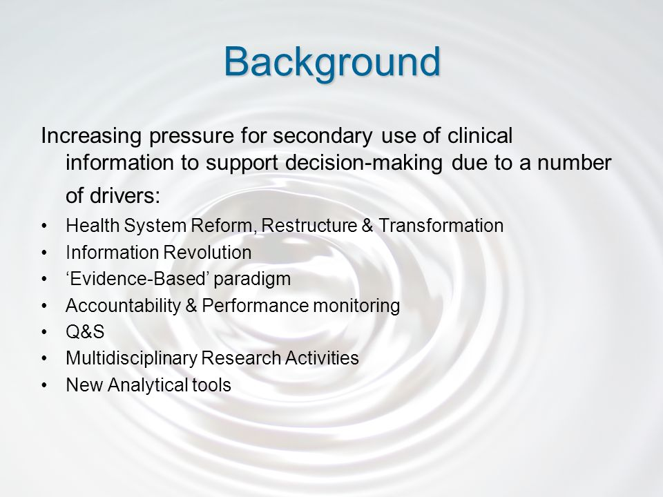 Increasing pressure for secondary use of clinical information to support decision-making due to a number of drivers: Health System Reform, Restructure & Transformation Information Revolution Evidence-Based paradigm Accountability & Performance monitoring Q&S Multidisciplinary Research Activities New Analytical tools Background