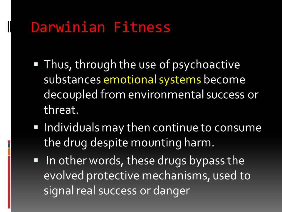 Darwinian Fitness Drugs (of abuse) may be utilised to diminish aversive or unpleasant, though usually protective, affects (e.g. opiates), or to increa