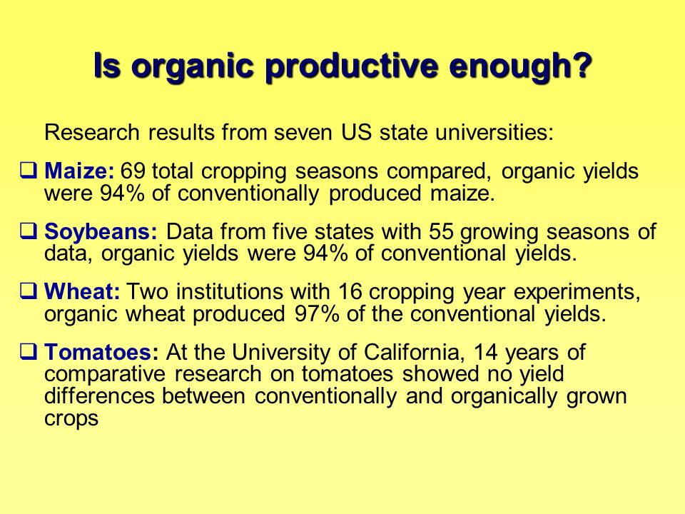 Is organic productive enough? Research results from seven US state universities: Maize: 69 total cropping seasons compared, organic yields were 94% of