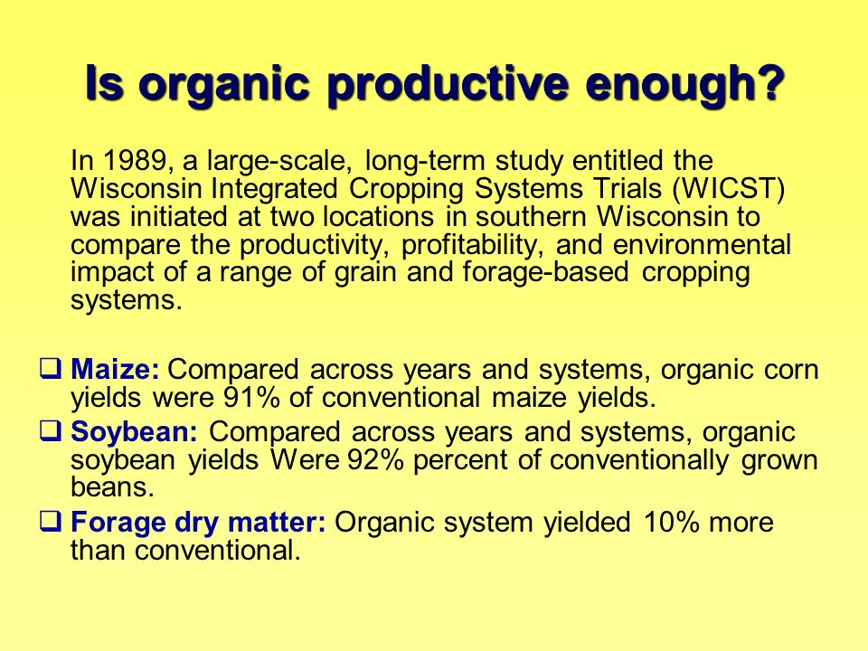 Is organic productive enough? In 1989, a large-scale, long-term study entitled the Wisconsin Integrated Cropping Systems Trials (WICST) was initiated