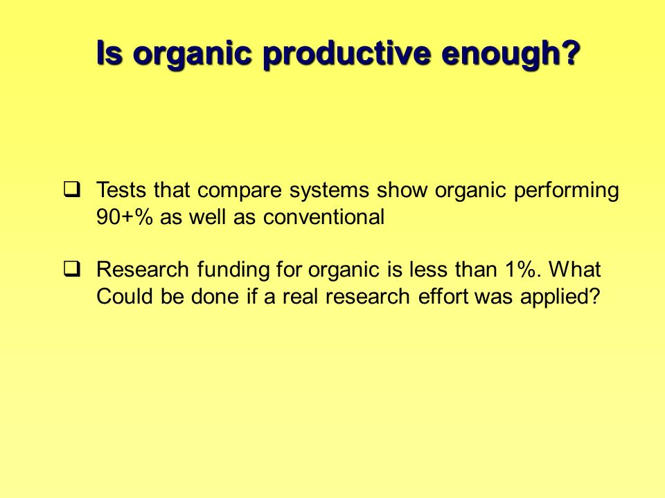 Is organic productive enough? Tests that compare systems show organic performing 90+% as well as conventional Research funding for organic is less tha
