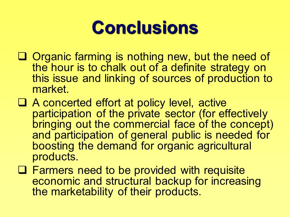 Conclusions Organic farming is nothing new, but the need of the hour is to chalk out of a definite strategy on this issue and linking of sources of pr