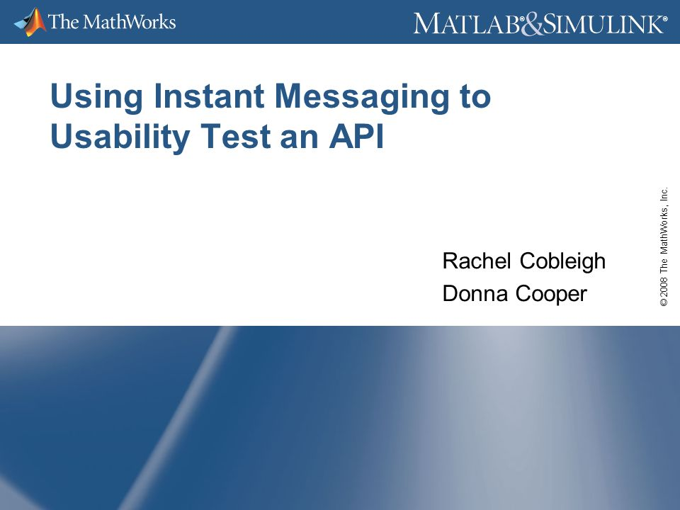 © 2008 The MathWorks, Inc. ® ® Using Instant Messaging to Usability Test an API Rachel Cobleigh Donna Cooper