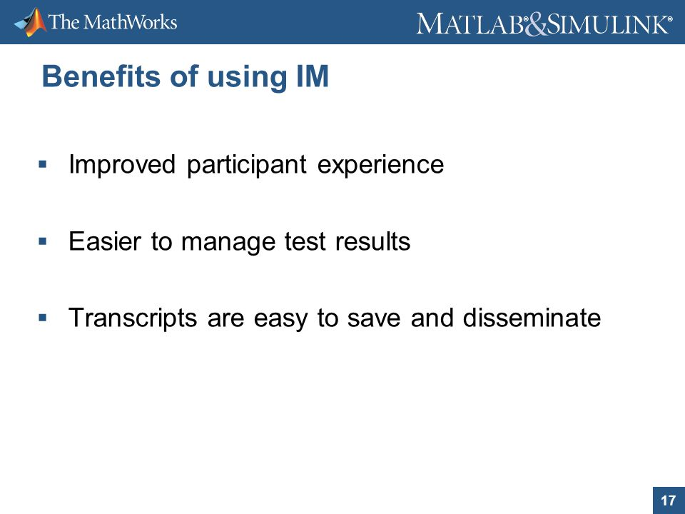 17 ® ® Benefits of using IM Improved participant experience Easier to manage test results Transcripts are easy to save and disseminate