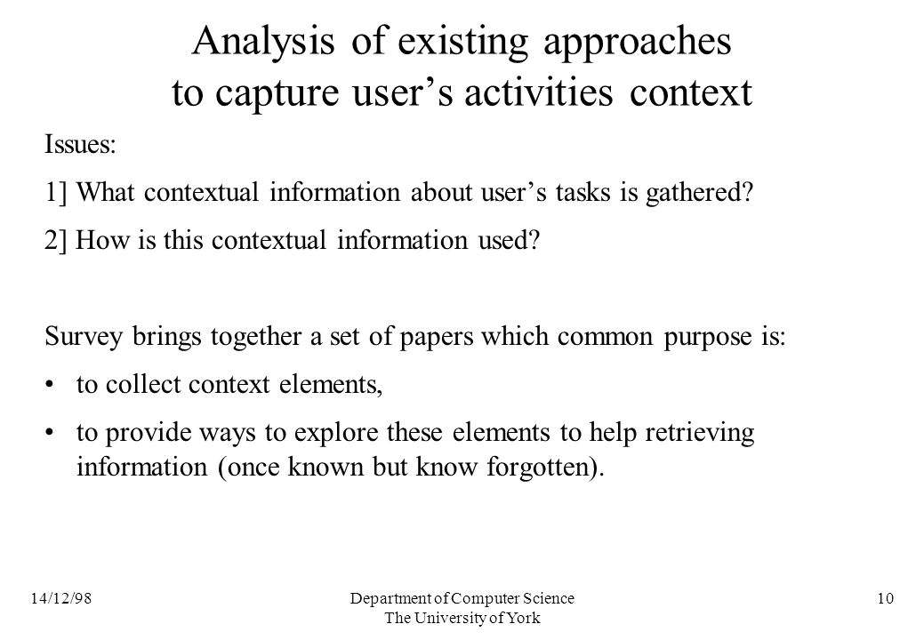 14/12/98Department of Computer Science The University of York 10 Analysis of existing approaches to capture users activities context Issues: 1] What contextual information about users tasks is gathered.