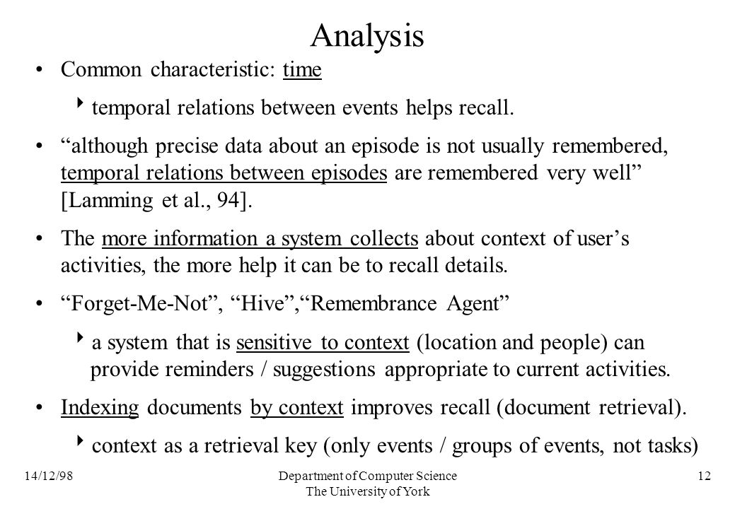 14/12/98Department of Computer Science The University of York 12 Analysis Common characteristic: time temporal relations between events helps recall.