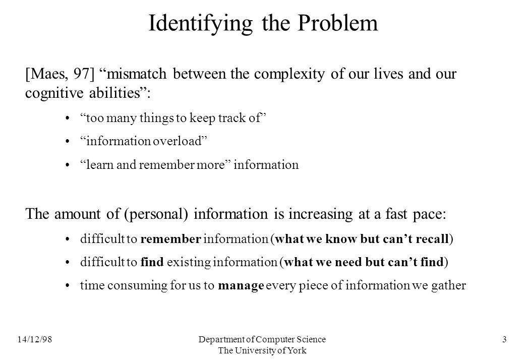 14/12/98Department of Computer Science The University of York 3 Identifying the Problem [Maes, 97] mismatch between the complexity of our lives and our cognitive abilities: too many things to keep track of information overload learn and remember more information The amount of (personal) information is increasing at a fast pace: difficult to remember information (what we know but cant recall) difficult to find existing information (what we need but cant find) time consuming for us to manage every piece of information we gather
