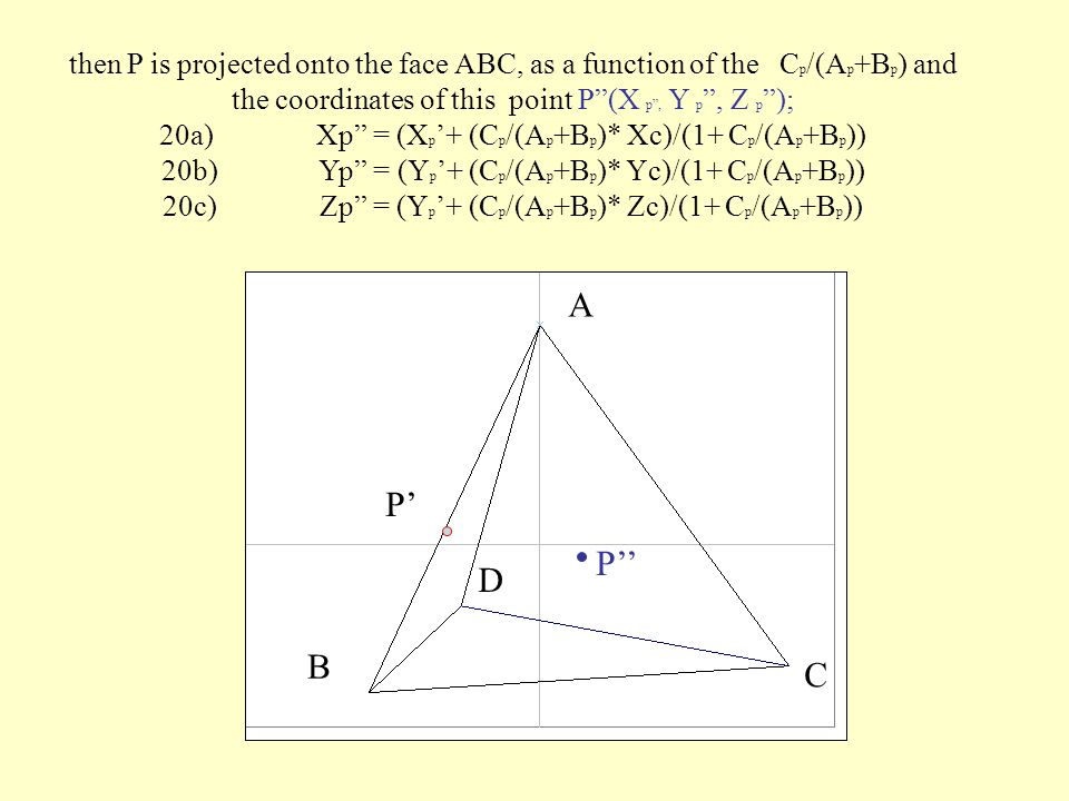 To plot a point P(A p,B p,C p,D p ) within the tetrahedron and get P(Xp,Yp,Zp) we can start projecting E on the edge AB on the basis of the ratio B p /A p, calculating the coordinates of this point P (X p,Y p,Z p ); 19a) X p = (X A + B p /A p * X B )/(1+ B p /A p ) 19b) Y p = (Y A + B p /A p * Y B )/(1+ B p /A p ) 19c) Z p = (Z A + B p /A p * Z B )/(1+ B p /A p ) A B C D P