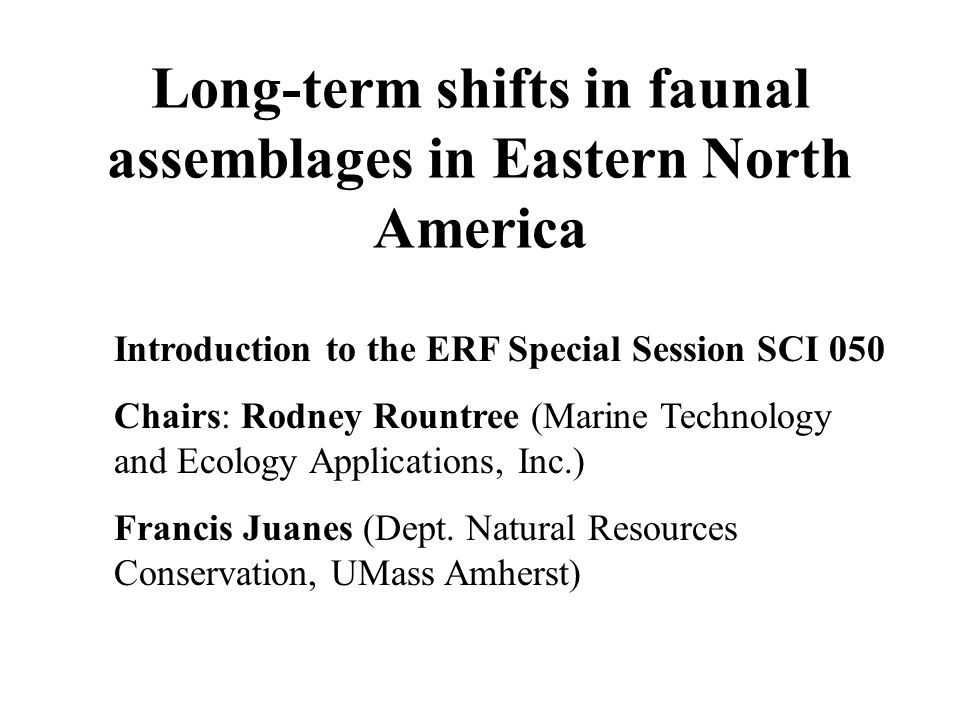 Long-term shifts in faunal assemblages in Eastern North America Introduction to the ERF Special Session SCI 050 Chairs: Rodney Rountree (Marine Technology and Ecology Applications, Inc.) Francis Juanes (Dept.