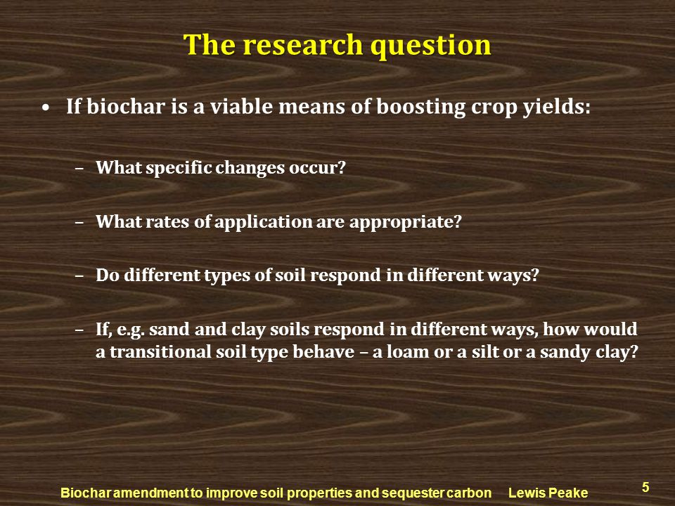 If biochar is a viable means of boosting crop yields: –What specific changes occur? –What rates of application are appropriate? –Do different types of