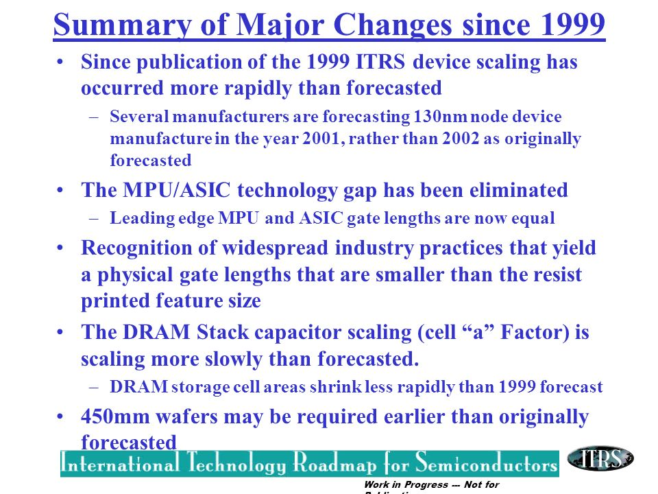 Work in Progress --- Not for Publication Summary of year 2000 & 2001 DRAM Issues Increased cell a factor (2000 update) –results in larger chip area allocation for storage cell –chip size for a given DRAM capacity is increased –Storage capacitor scaling requirements less challenging Proposed, more aggressive, DRAM 1/2 Pitch scaling (2001 ITRS) –results in smaller chip area allocation for storage cell –chip size for given DRAM capacity is decreased –Storage capacitor scaling requirements become more challenging