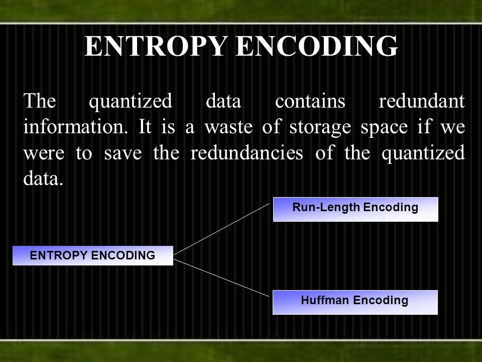 ENTROPY ENCODING The quantized data contains redundant information. It is a waste of storage space if we were to save the redundancies of the quantize