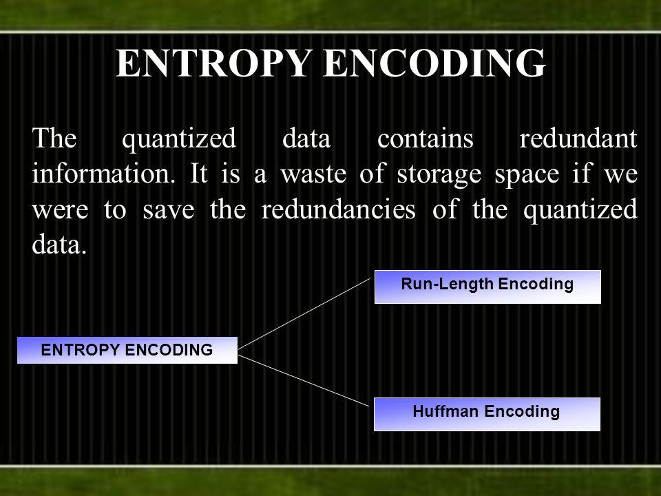 ENTROPY ENCODING The quantized data contains redundant information.