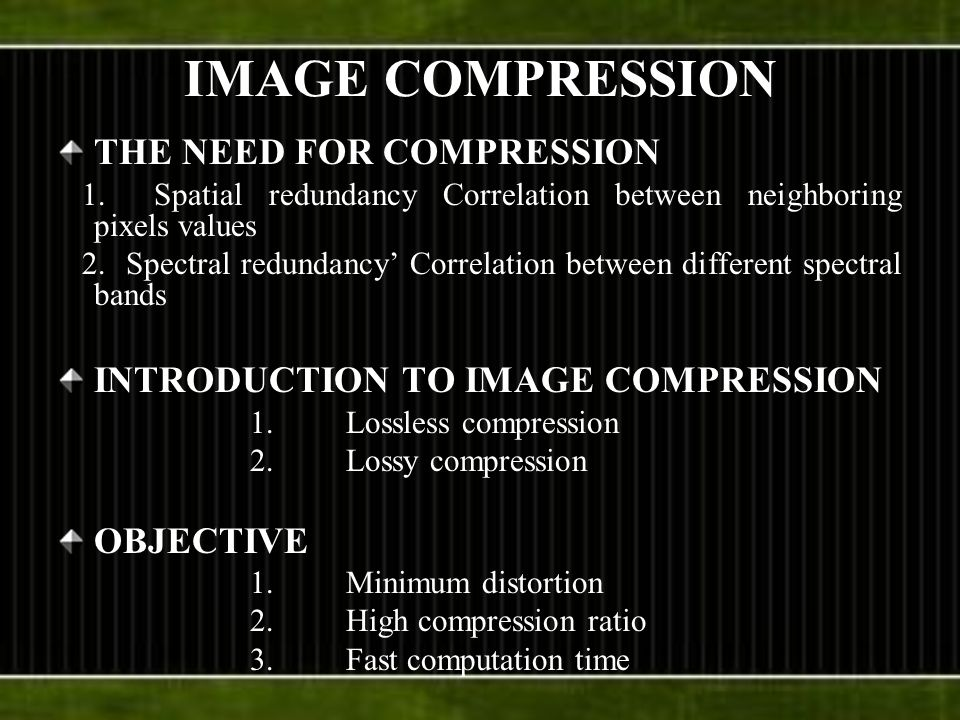 IMAGE COMPRESSION THE NEED FOR COMPRESSION 1.Spatial redundancy Correlation between neighboring pixels values 2.