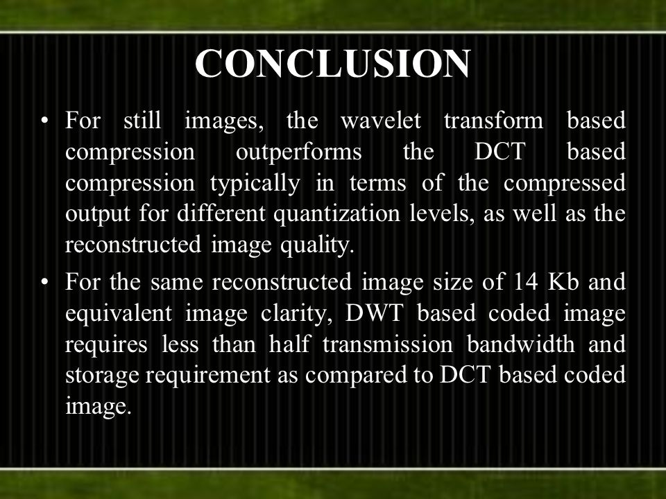 CONCLUSION For still images, the wavelet transform based compression outperforms the DCT based compression typically in terms of the compressed output for different quantization levels, as well as the reconstructed image quality.