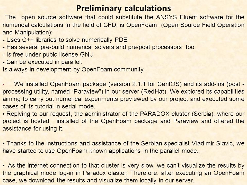 Preliminary calculations The open source software that could substitute the ANSYS Fluent software for the numerical calculations in the field of CFD, is OpenFoam (Open Source Field Operation and Manipulation): - Uses C++ libraries to solve numerically PDE - Has several pre-build numerical solvers and pre/post processors too - Is free under pubic license GNU - Can be executed in parallel.