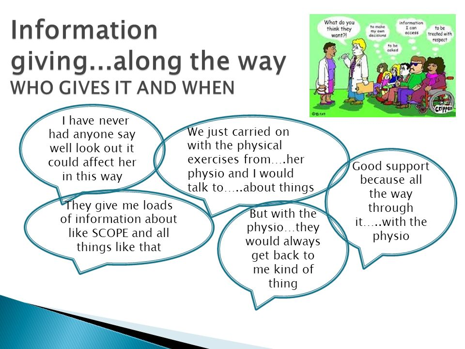 Information giving...along the way WHO GIVES IT AND WHEN III have never had anyone say well look out it could affect her in this way But with the physio…they would always get back to me kind of thing We just carried on with the physical exercises from….her physio and I would talk to…..about things They give me loads of information about like SCOPE and all things like that Good support because all the way through it…..with the physio