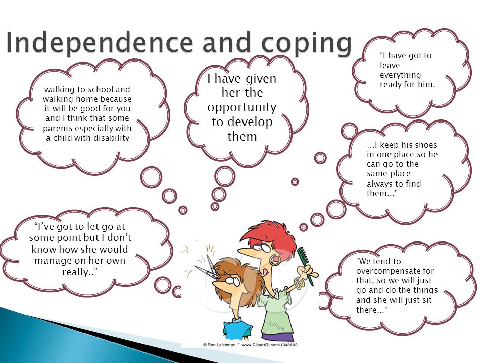 Independence and coping I have got to leave everything ready for him. I have given her the opportunity to develop them walking to school and walking h