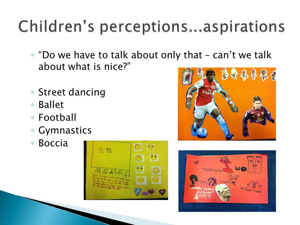 Do we have to talk about only that – cant we talk about what is nice? Street dancing Ballet Football Gymnastics Boccia